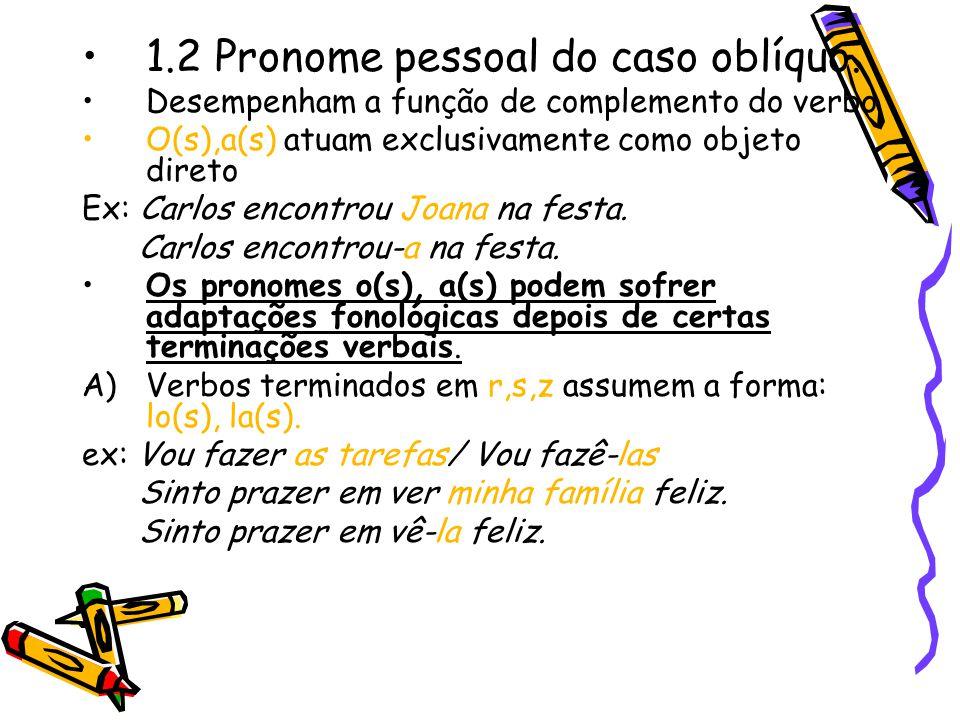 1.2 Pronome pessoal do caso oblíquo. Desempenham a função de complemento do verbo O(s),a(s) atuam exclusivamente como objeto direto Ex: Carlos encontr