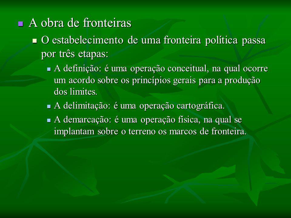 A obra de fronteiras A obra de fronteiras O estabelecimento de uma fronteira política passa por três etapas: O estabelecimento de uma fronteira política passa por três etapas: A definição: é uma operação conceitual, na qual ocorre um acordo sobre os princípios gerais para a produção dos limites.