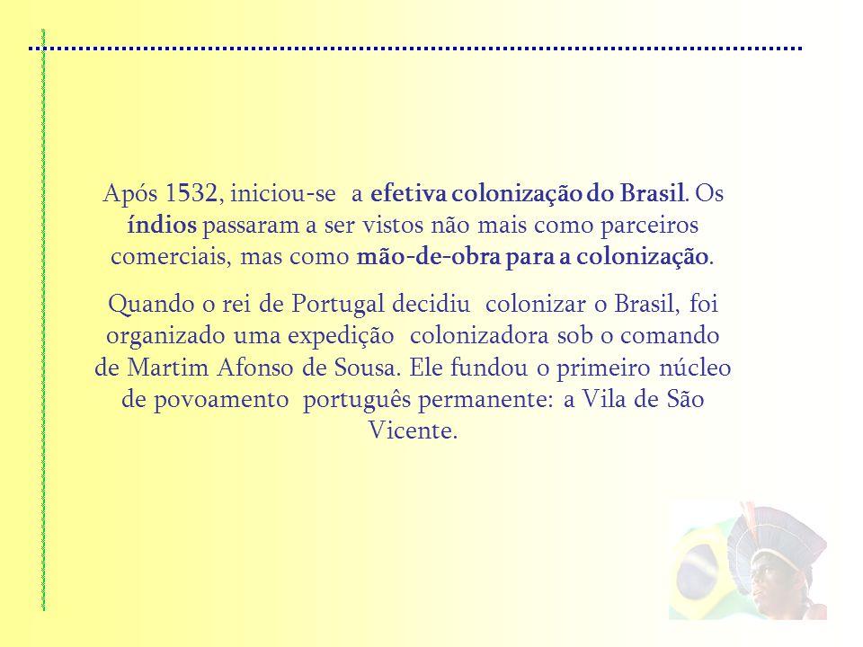 Após 1532, iniciou-se a efetiva colonização do Brasil. Os índios passaram a ser vistos não mais como parceiros comerciais, mas como mão-de-obra para a