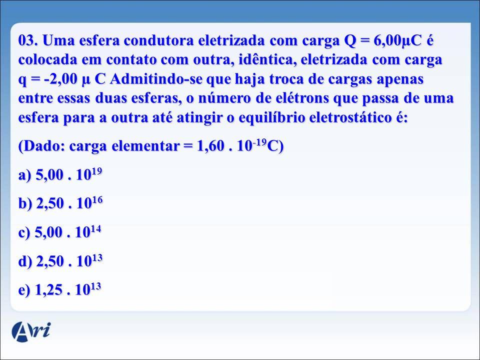 03. Uma esfera condutora eletrizada com carga Q = 6,00µC é colocada em contato com outra, idêntica, eletrizada com carga q = -2,00 µ C Admitindo-se qu