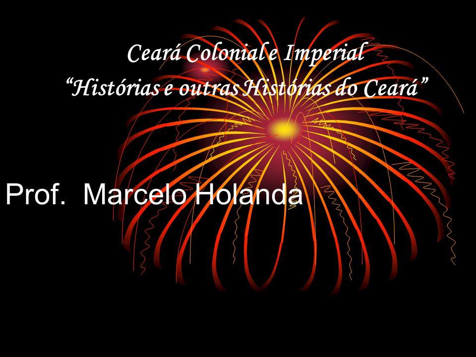 Ceará Colonial e Imperial Histórias e outras Histórias do Ceará Prof. Marcelo Holanda