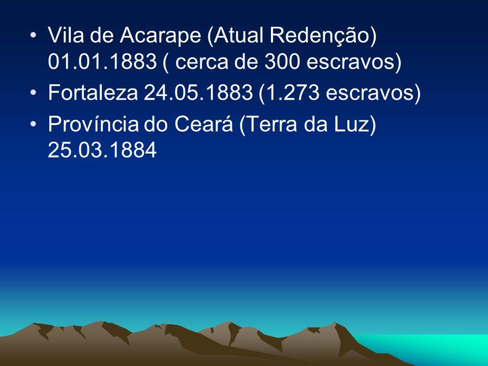 Vila de Acarape (Atual Redenção) 01.01.1883 ( cerca de 300 escravos) Fortaleza 24.05.1883 (1.273 escravos) Província do Ceará (Terra da Luz) 25.03.1884