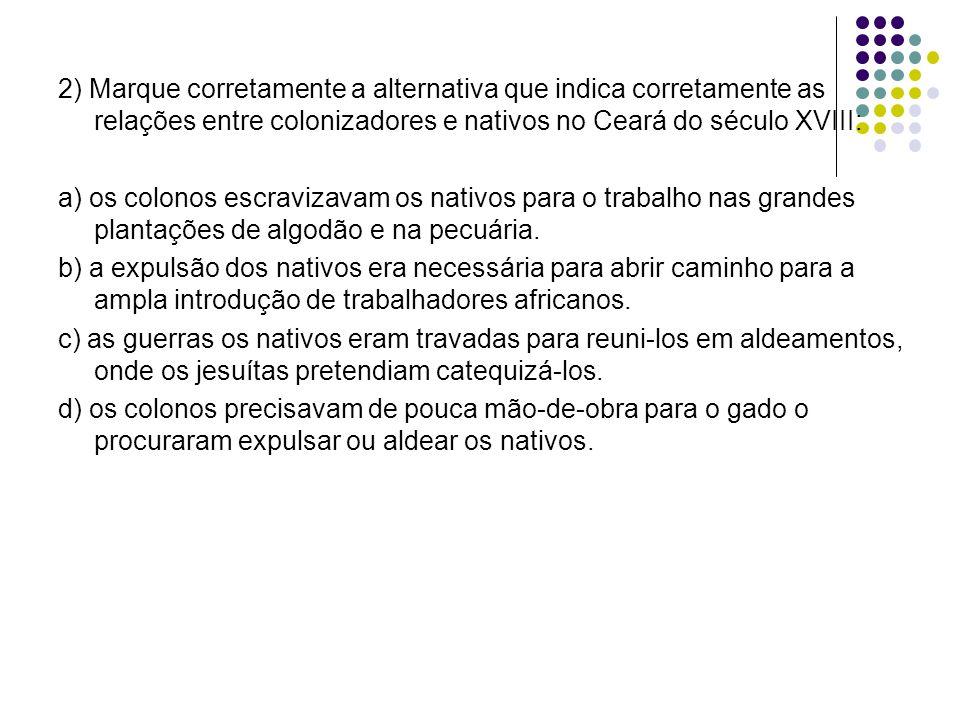 2) Marque corretamente a alternativa que indica corretamente as relações entre colonizadores e nativos no Ceará do século XVIII: a) os colonos escravizavam os nativos para o trabalho nas grandes plantações de algodão e na pecuária.