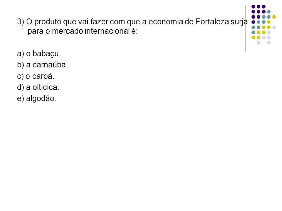 3) O produto que vai fazer com que a economia de Fortaleza surja para o mercado internacional é: a) o babaçu.