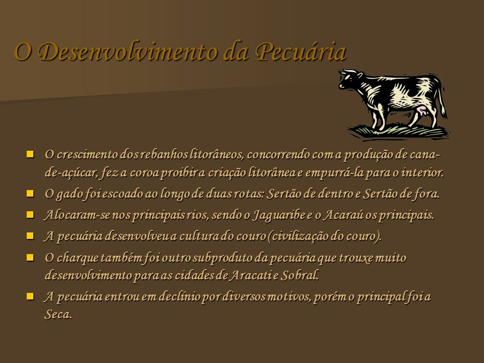 O Desenvolvimento da Pecuária O crescimento dos rebanhos litorâneos, concorrendo com a produção de cana- de-açúcar, fez a coroa proibir a criação litorânea e empurrá-la para o interior.