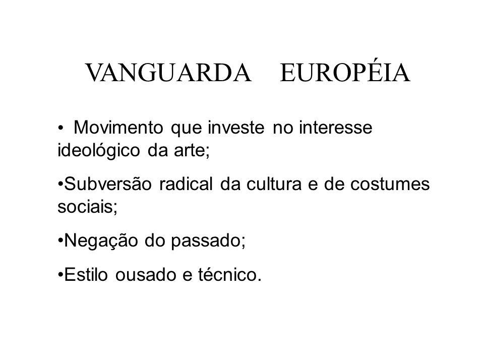 VANGUARDA EUROPÉIA Movimento que investe no interesse ideológico da arte; Subversão radical da cultura e de costumes sociais; Negação do passado; Esti