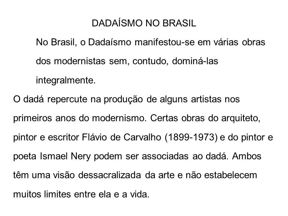 DADAÍSMO NO BRASIL No Brasil, o Dadaísmo manifestou-se em várias obras dos modernistas sem, contudo, dominá-las integralmente. O dadá repercute na pro