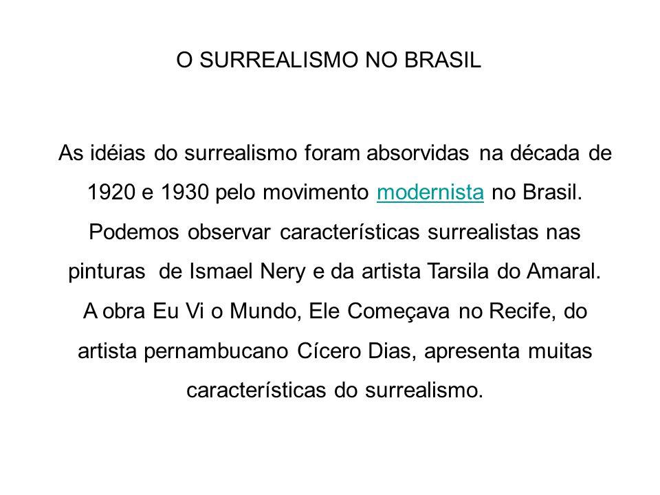 O SURREALISMO NO BRASIL As idéias do surrealismo foram absorvidas na década de 1920 e 1930 pelo movimento modernista no Brasil. Podemos observar carac