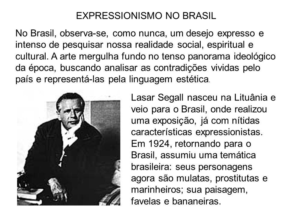 EXPRESSIONISMO NO BRASIL No Brasil, observa-se, como nunca, um desejo expresso e intenso de pesquisar nossa realidade social, espiritual e cultural. A