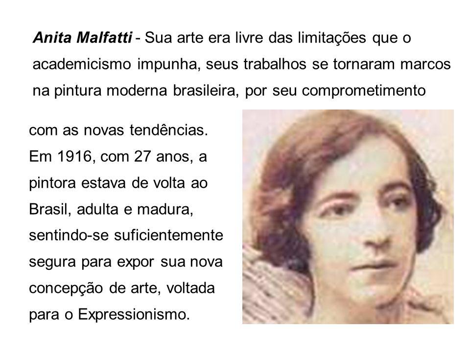 Anita Malfatti - Sua arte era livre das limitações que o academicismo impunha, seus trabalhos se tornaram marcos na pintura moderna brasileira, por se