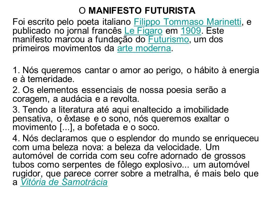 O MANIFESTO FUTURISTA Foi escrito pelo poeta italiano Filippo Tommaso Marinetti, e publicado no jornal francês Le Figaro em 1909. Este manifesto marco