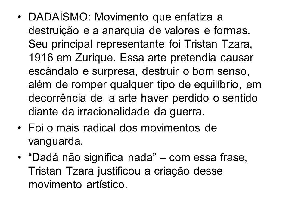DADAÍSMO: Movimento que enfatiza a destruição e a anarquia de valores e formas. Seu principal representante foi Tristan Tzara, 1916 em Zurique. Essa a