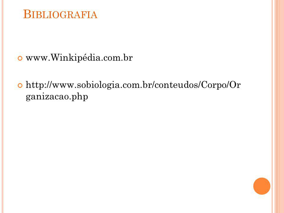 B IBLIOGRAFIA www.Winkipédia.com.br http://www.sobiologia.com.br/conteudos/Corpo/Or ganizacao.php