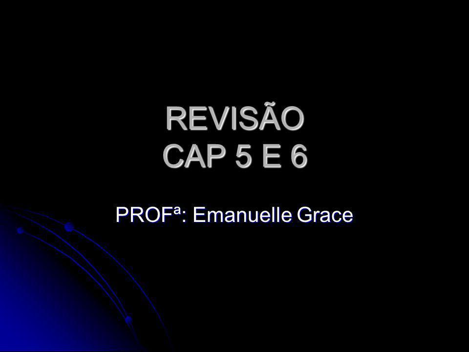 REVISÃO CAP 5 E 6 PROFª: Emanuelle Grace