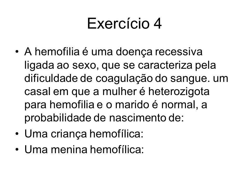 Exercício 4 A hemofilia é uma doença recessiva ligada ao sexo, que se caracteriza pela dificuldade de coagulação do sangue. um casal em que a mulher é