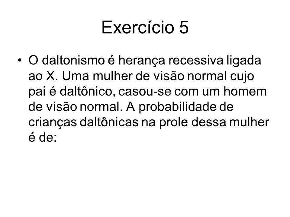 Exercício 5 O daltonismo é herança recessiva ligada ao X. Uma mulher de visão normal cujo pai é daltônico, casou-se com um homem de visão normal. A pr