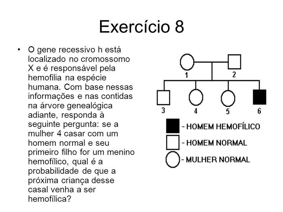 Exercício 8 O gene recessivo h está localizado no cromossomo X e é responsável pela hemofilia na espécie humana. Com base nessas informações e nas con
