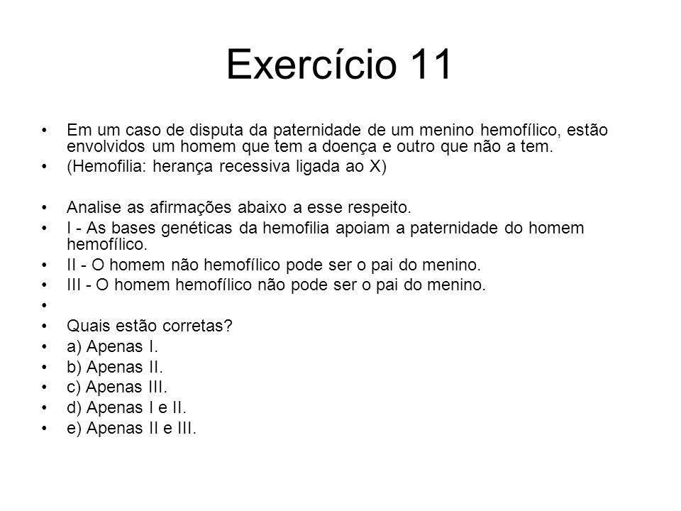 Exercício 11 Em um caso de disputa da paternidade de um menino hemofílico, estão envolvidos um homem que tem a doença e outro que não a tem. (Hemofili