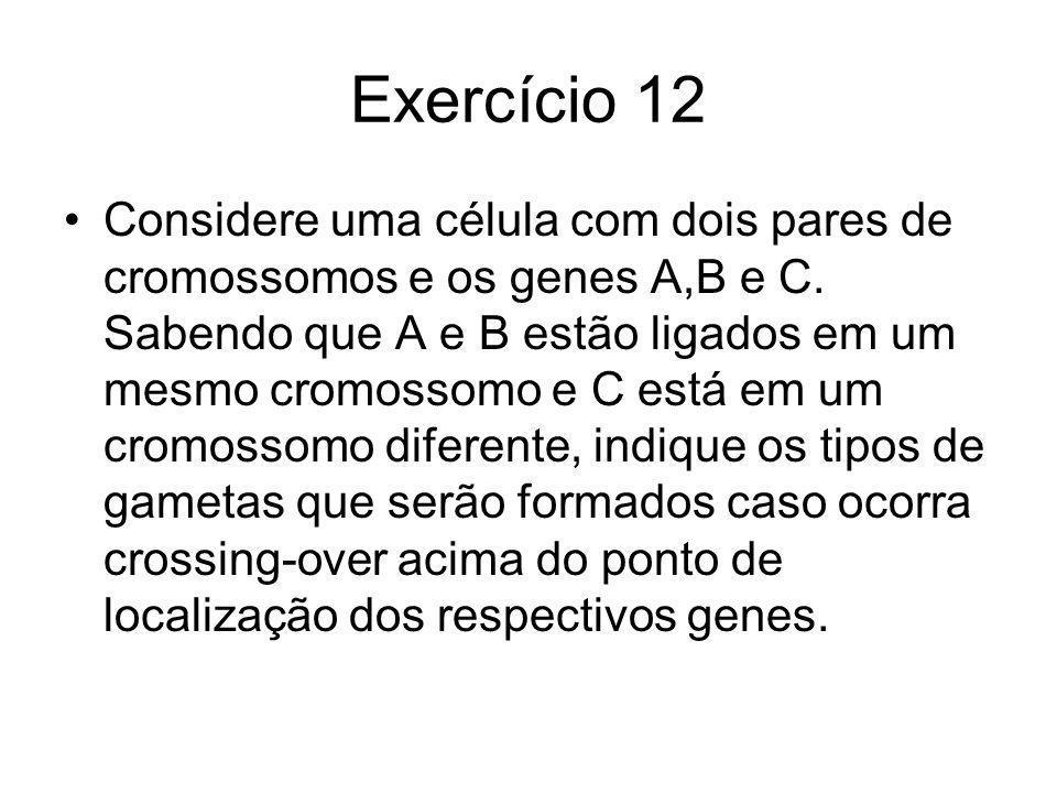 Exercício 12 Considere uma célula com dois pares de cromossomos e os genes A,B e C. Sabendo que A e B estão ligados em um mesmo cromossomo e C está em
