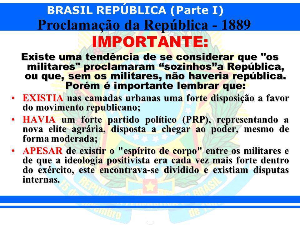 BRASIL REPÚBLICA (Parte I) Proclamação da República - 1889 IMPORTANTE: Existe uma tendência de se considerar que