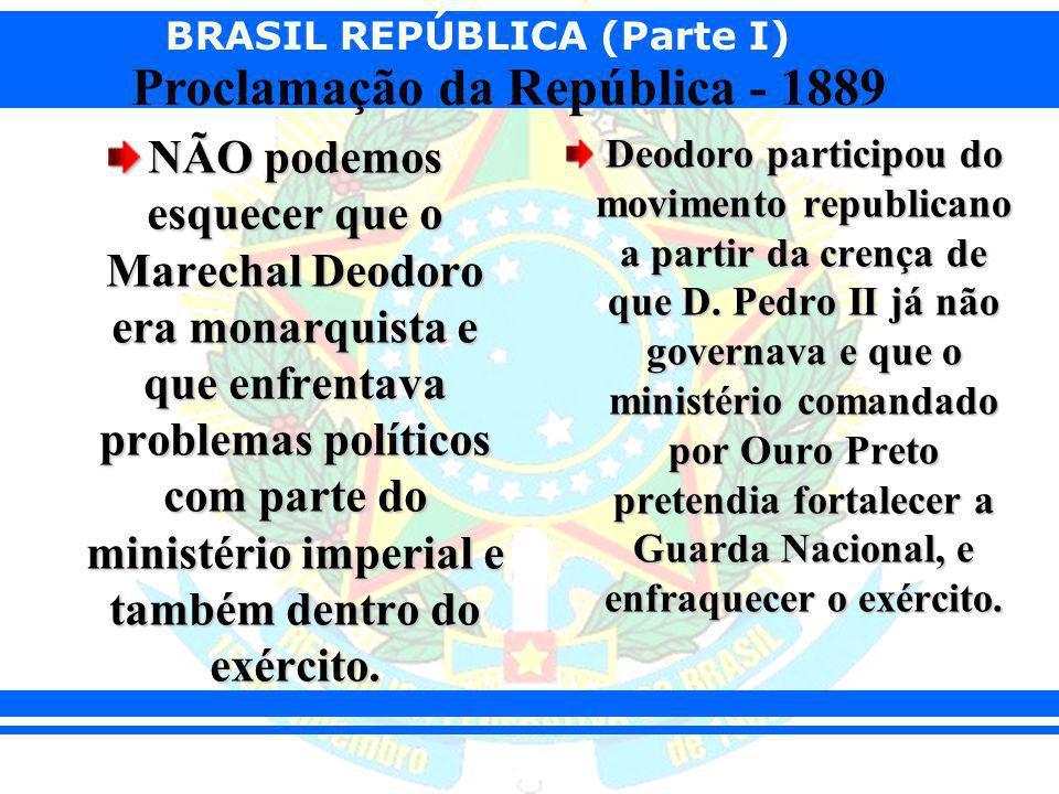 BRASIL REPÚBLICA (Parte I) Proclamação da República - 1889 NÃO podemos esquecer que o Marechal Deodoro era monarquista e que enfrentava problemas polí