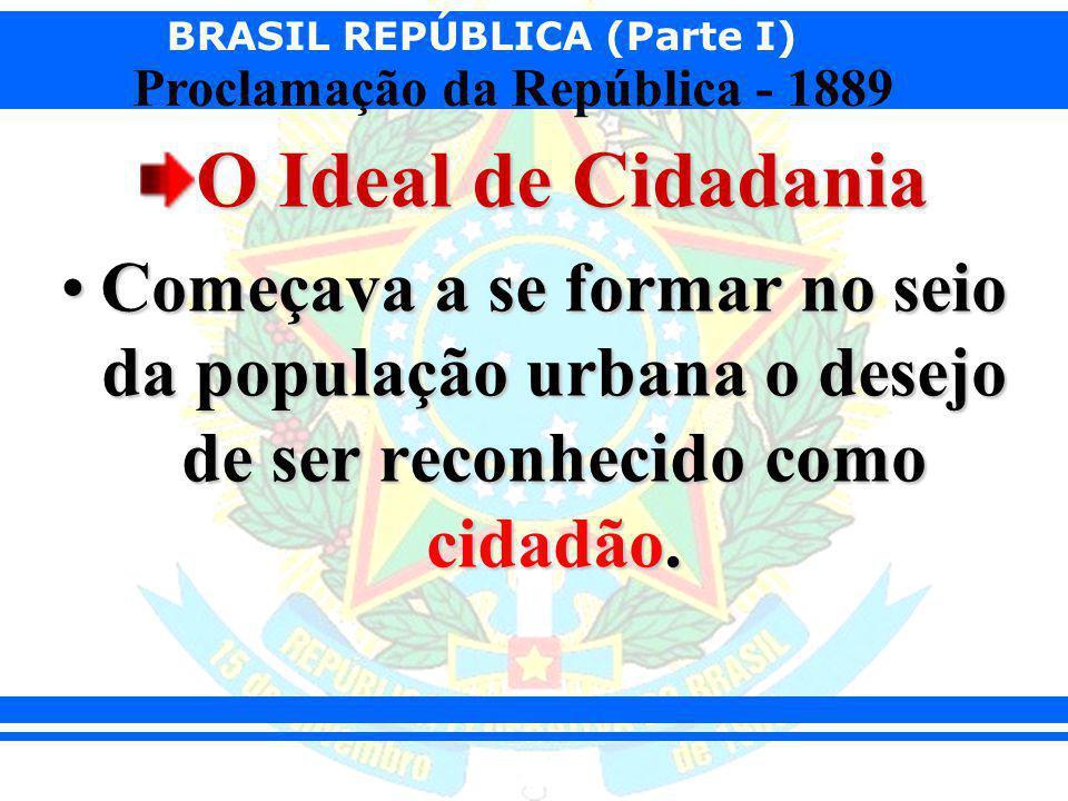 BRASIL REPÚBLICA (Parte I) Proclamação da República - 1889 O Ideal de Cidadania Começava a se formar no seio da população urbana o desejo de ser recon