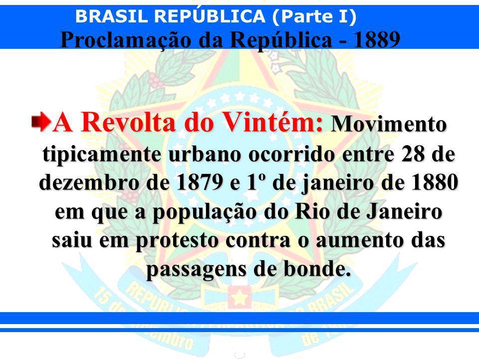 BRASIL REPÚBLICA (Parte I) Proclamação da República - 1889 A Revolta do Vintém: Movimento tipicamente urbano ocorrido entre 28 de dezembro de 1879 e 1
