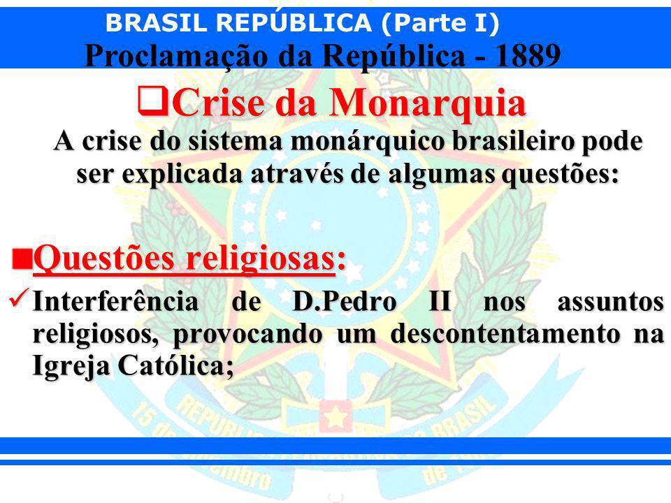 BRASIL REPÚBLICA (Parte I) Proclamação da República - 1889 Crise da Monarquia A crise do sistema monárquico brasileiro pode ser explicada através de a