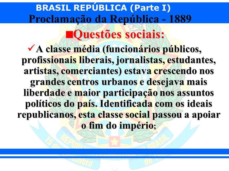 BRASIL REPÚBLICA (Parte I) Proclamação da República - 1889 Questões sociais: A classe média (funcionários públicos, profissionais liberais, jornalista