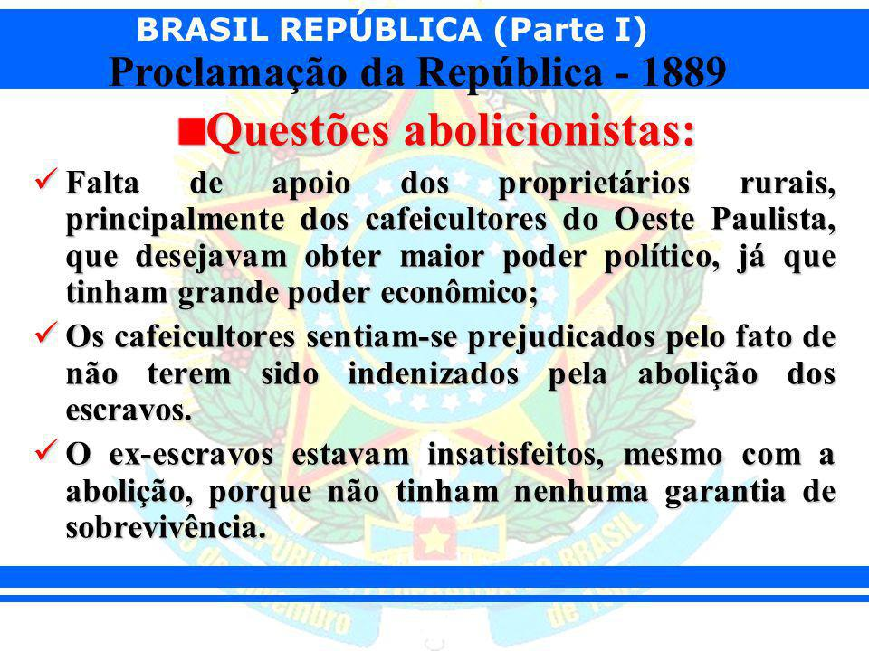 BRASIL REPÚBLICA (Parte I) Proclamação da República - 1889 Questões abolicionistas: Falta de apoio dos proprietários rurais, principalmente dos cafeic