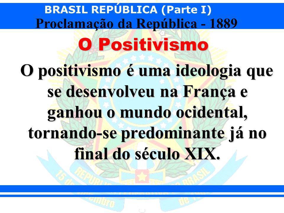 BRASIL REPÚBLICA (Parte I) Proclamação da República - 1889 O Positivismo O positivismo é uma ideologia que se desenvolveu na França e ganhou o mundo o