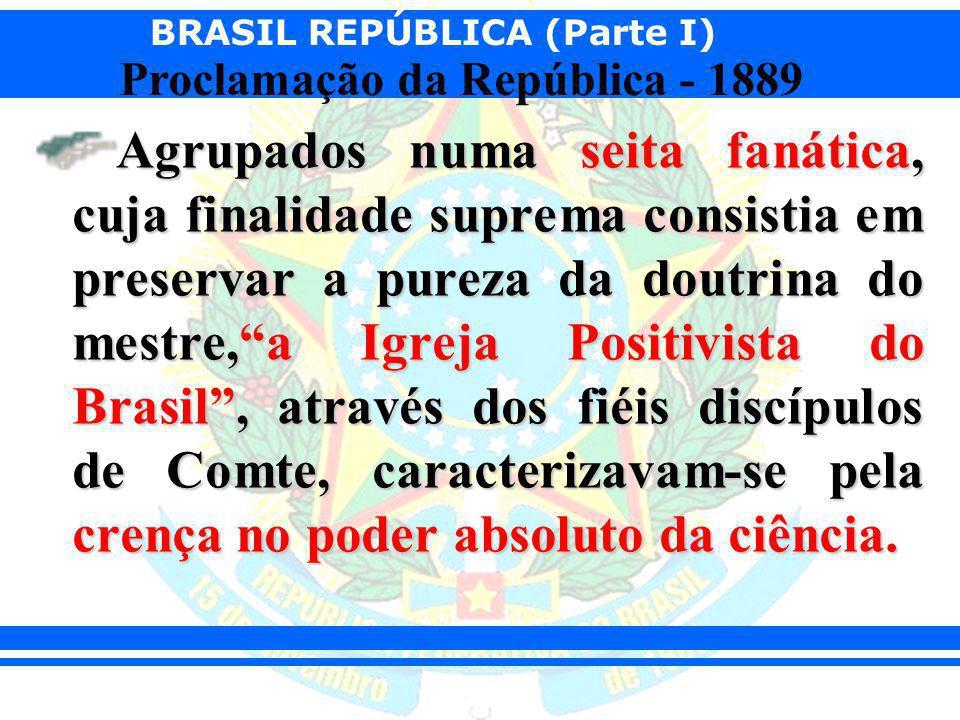 BRASIL REPÚBLICA (Parte I) Proclamação da República - 1889 No plano político, o positivismo brasileiro foi decepcionante pois seus partidários defendiam posições anti-revolucionárias, elitistas e ditatoriais.