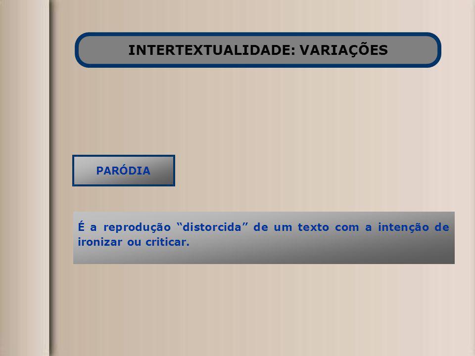 INTERTEXTUALIDADE: VARIAÇÕES PARÓDIA É a reprodução distorcida de um texto com a intenção de ironizar ou criticar.