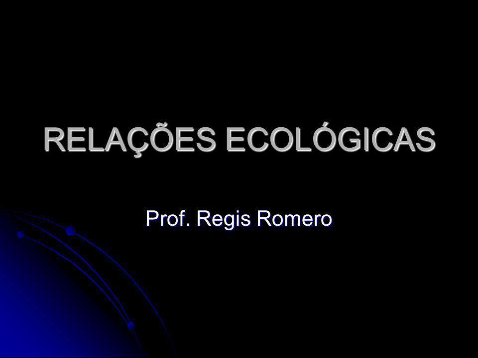 RELAÇÕES ECOLÓGICAS Prof. Regis Romero