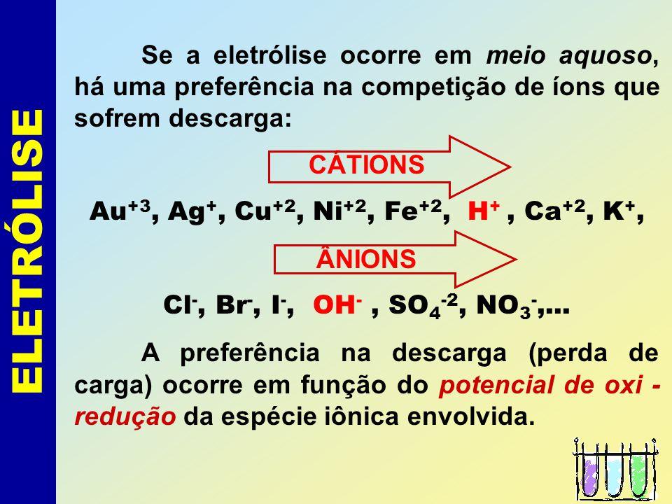 ELETRÓLISE Se a eletrólise ocorre em meio aquoso, há uma preferência na competição de íons que sofrem descarga: CÁTIONS Au +3, Ag +, Cu +2, Ni +2, Fe +2, H +, Ca +2, K +, ÂNIONS Cl -, Br -, I -, OH -, SO 4 -2, NO 3 -,...