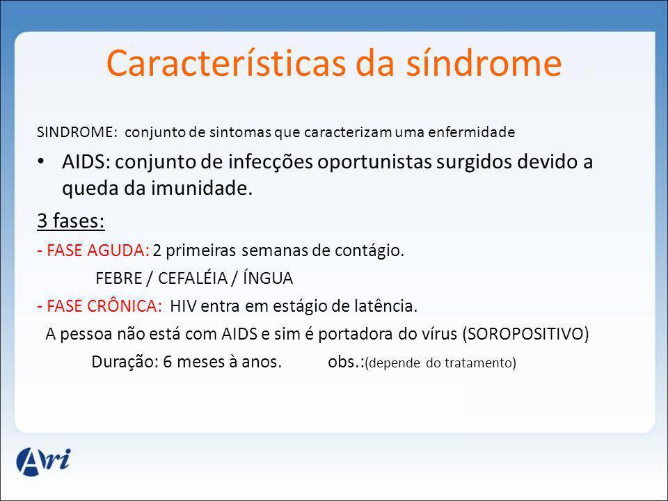 Características da síndrome SINDROME: conjunto de sintomas que caracterizam uma enfermidade AIDS: conjunto de infecções oportunistas surgidos devido a
