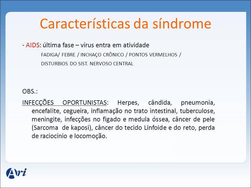 Características da síndrome - AIDS: última fase – vírus entra em atividade FADIGA/ FEBRE / INCHAÇO CRÔNICO / PONTOS VERMELHOS / DISTURBIOS DO SIST. NE
