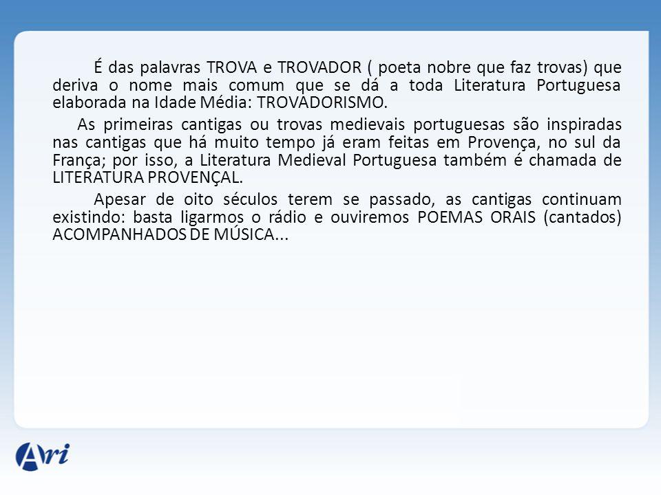 É das palavras TROVA e TROVADOR ( poeta nobre que faz trovas) que deriva o nome mais comum que se dá a toda Literatura Portuguesa elaborada na Idade M
