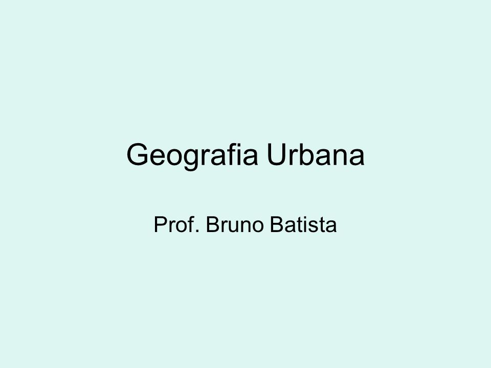 Geografia Urbana Prof. Bruno Batista