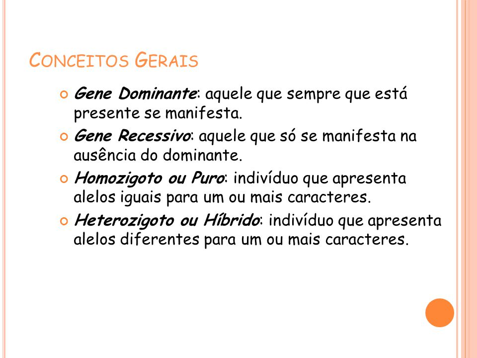 C ONCEITOS G ERAIS Gene Dominante: aquele que sempre que está presente se manifesta. Gene Recessivo: aquele que só se manifesta na ausência do dominan