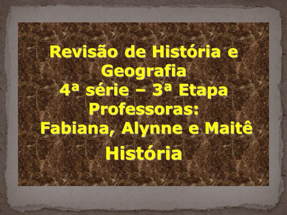 Revisão de História e Geografia 4ª série – 3ª Etapa Professoras: Fabiana, Alynne e Maitê Fabiana, Alynne e MaitêHistória