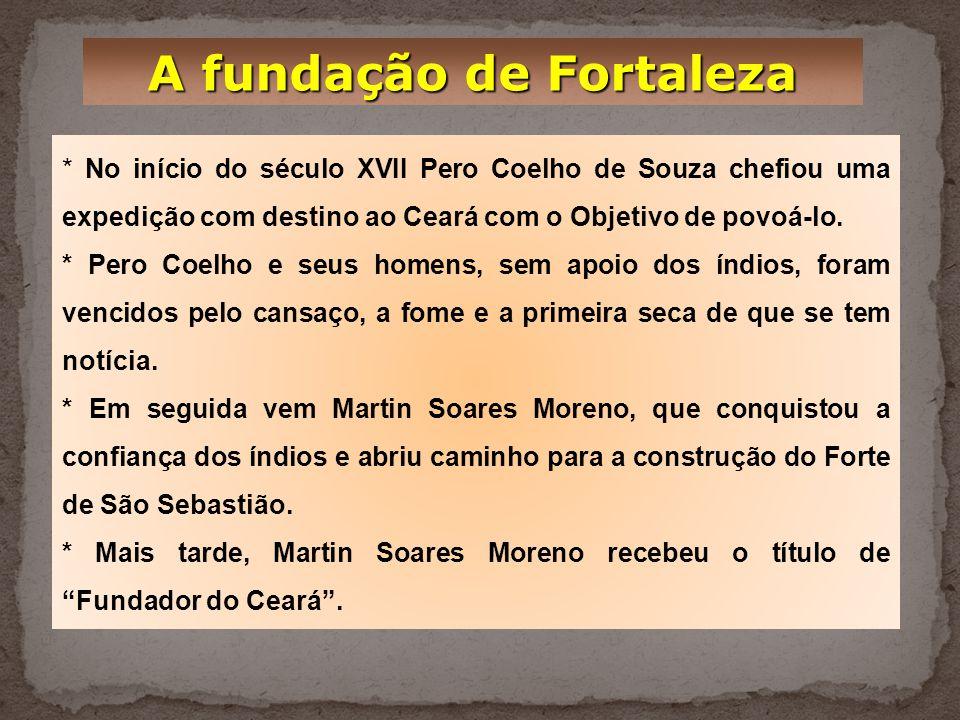A fundação de Fortaleza * No início do século XVII Pero Coelho de Souza chefiou uma expedição com destino ao Ceará com o Objetivo de povoá-lo.