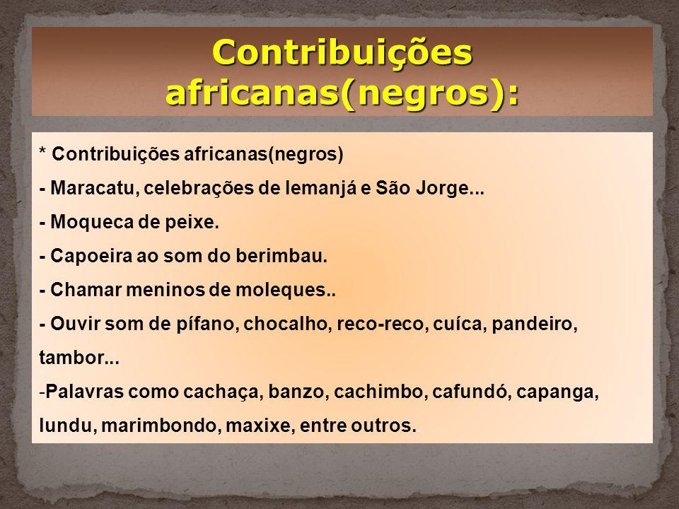 Contribuições africanas(negros): * Contribuições africanas(negros) - Maracatu, celebrações de Iemanjá e São Jorge...