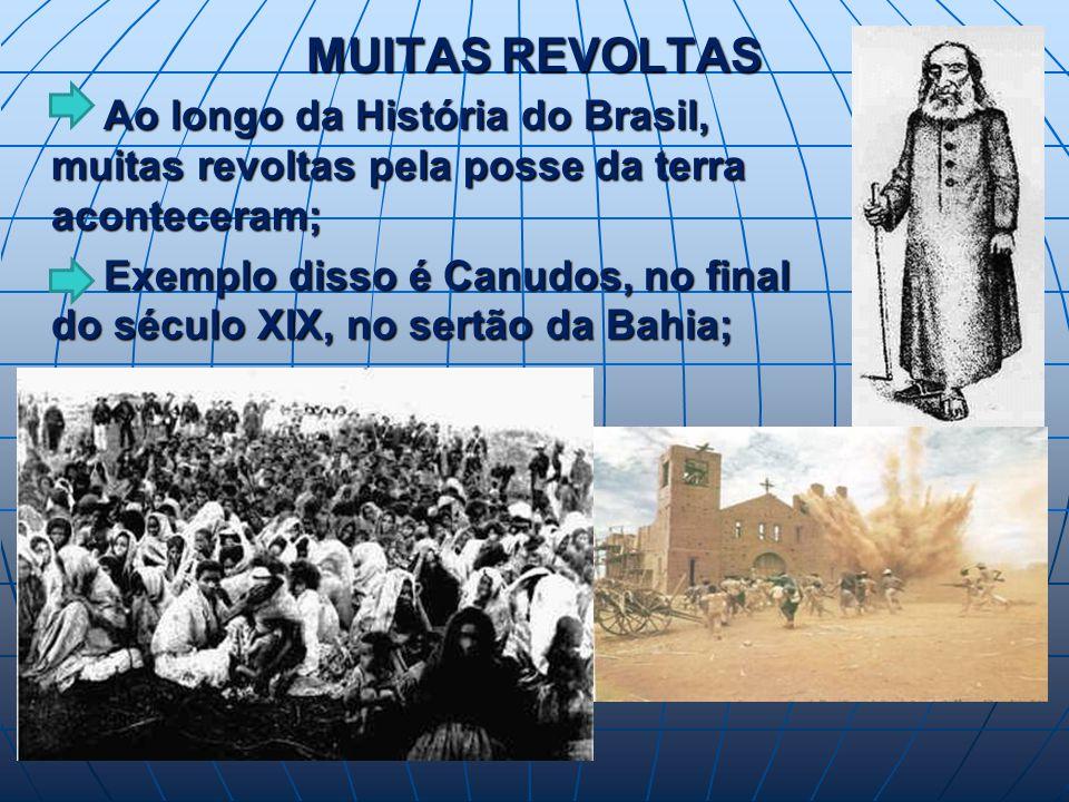 MUITAS REVOLTAS Ao longo da História do Brasil, muitas revoltas pela posse da terra aconteceram; Ao longo da História do Brasil, muitas revoltas pela posse da terra aconteceram; Exemplo disso é Canudos, no final do século XIX, no sertão da Bahia; Exemplo disso é Canudos, no final do século XIX, no sertão da Bahia;