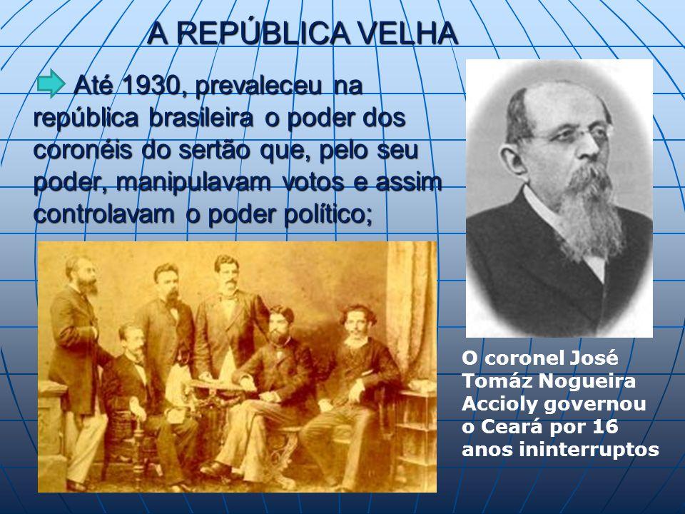 A REPÚBLICA VELHA Até 1930, prevaleceu na república brasileira o poder dos coronéis do sertão que, pelo seu poder, manipulavam votos e assim controlavam o poder político; Até 1930, prevaleceu na república brasileira o poder dos coronéis do sertão que, pelo seu poder, manipulavam votos e assim controlavam o poder político; O coronel José Tomáz Nogueira Accioly governou o Ceará por 16 anos ininterruptos