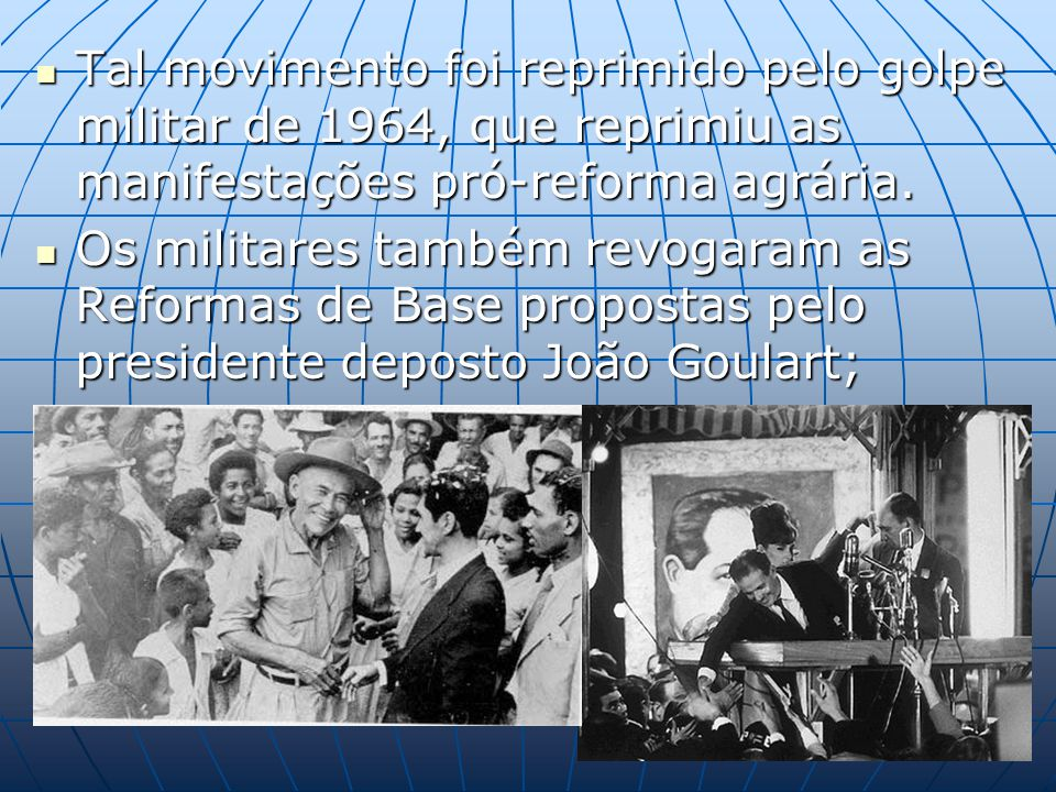 Tal movimento foi reprimido pelo golpe militar de 1964, que reprimiu as manifestações pró-reforma agrária.