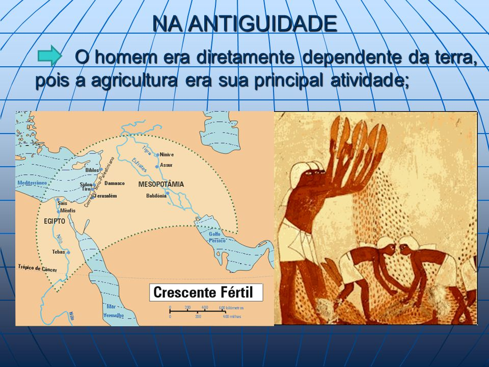 NA ANTIGUIDADE O homem era diretamente dependente da terra, pois a agricultura era sua principal atividade; O homem era diretamente dependente da terra, pois a agricultura era sua principal atividade;