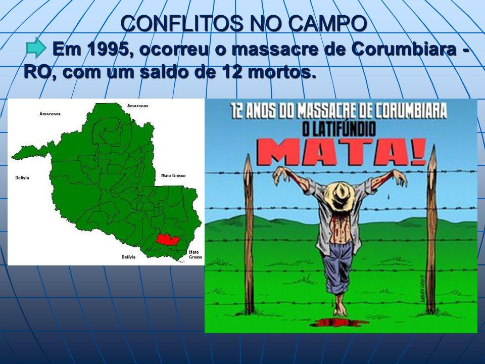 CONFLITOS NO CAMPO Em 1995, ocorreu o massacre de Corumbiara - RO, com um saldo de 12 mortos.