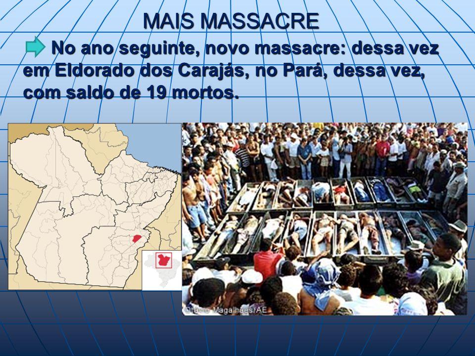 MAIS MASSACRE No ano seguinte, novo massacre: dessa vez em Eldorado dos Carajás, no Pará, dessa vez, com saldo de 19 mortos.