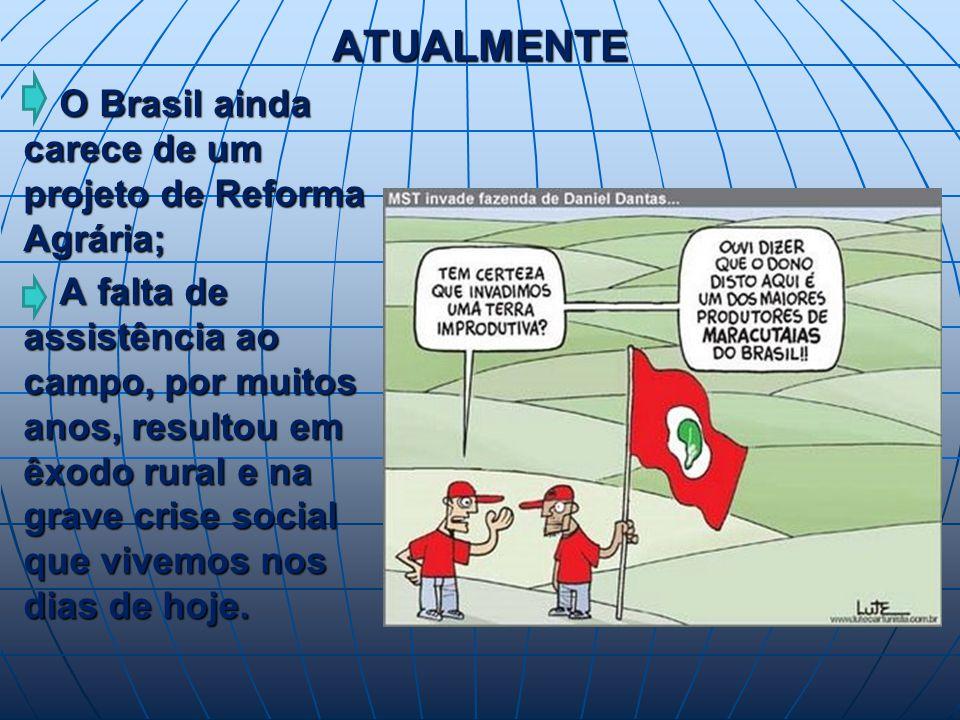 ATUALMENTE O Brasil ainda carece de um projeto de Reforma Agrária; O Brasil ainda carece de um projeto de Reforma Agrária; A falta de assistência ao campo, por muitos anos, resultou em êxodo rural e na grave crise social que vivemos nos dias de hoje.
